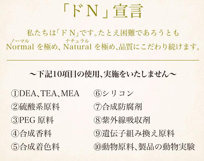 ナチュラルを極め品質にこだわり続けます。下記10項目の使用を実施しません。「DEA、TEA。MEA・硫酸系原料・PEG原料・合成香料・合成着色料・シリコン・合成防腐剤・紫外線吸収剤・遺伝子組み換え原料・動物原料、製品の動物実験